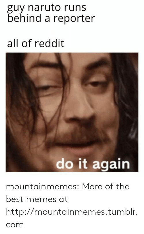 Do it Again: guy naruto runs  behind a reporter  all of reddit  do it again mountainmemes:  More of the best memes at http://mountainmemes.tumblr.com