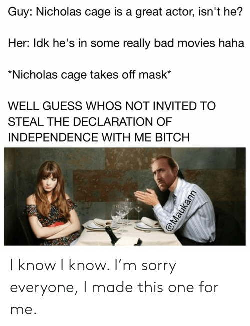 Bad, Bitch, and Memes: Guy: Nicholas cage is a great actor, isn't he?  Her: ldk he's in some really bad movies haha  *Nicholas cage takes off mask*  WELL GUESS WHOS NOT INVITED TO  STEAL THE DECLARATION OF  INDEPENDENCE WITH ME BITCH I know I know. I'm sorry everyone, I made this one for me.
