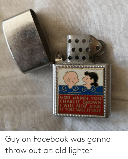 throw: Guy on Facebook was gonna throw out an old lighter