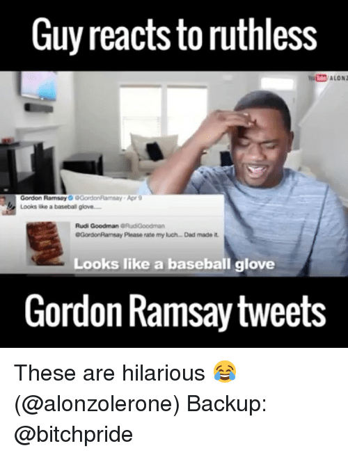 Baseballisms: Guy reacts to ruthless  Gordon Ramsay  GGordonRamsay Apr 9  Looks a basebal glove  Rudi Goodman GRudiGoodman  0GordonRamsay Please rate my luch Dad made it.  Looks like a baseball glove  Gordon Ramsay tweets These are hilarious 😂 (@alonzolerone) Backup: @bitchpride