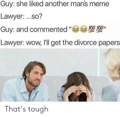 "gee: Guy: she liked another man's meme  Lawyer: ...so?  Guy: and commented ""Gee 型  Lawyer: wow, I'll get the divorce papers That's tough"