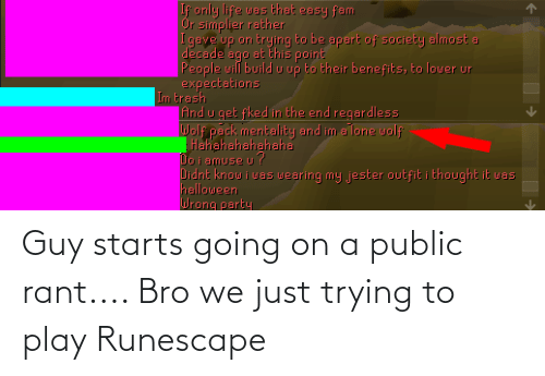 Starts: Guy starts going on a public rant.... Bro we just trying to play Runescape