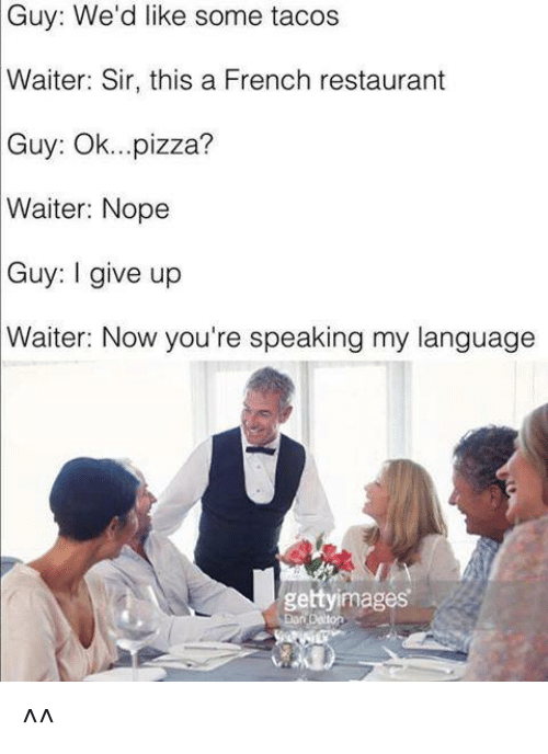 Pizza, Restaurant, and Nope: Guy: We'd like some tacos  Waiter: Sir, this a French restaurant  Guy:  Ok...pizza?  Waiter: Nope  Guy: I give up  Waiter: Now you're speaking my language  gettyimages ^^