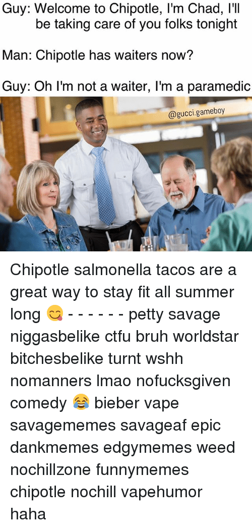 Epicly: Guy: Welcome to Chipotle, l'm Chad, I'I  Man: Chipotle has waiters now?  Guy: Oh I'm not a waiter, I'm a paramedic  be taking care of you folks tonight  @gucci.gameboy Chipotle salmonella tacos are a great way to stay fit all summer long 😋 - - - - - - petty savage niggasbelike ctfu bruh worldstar bitchesbelike turnt wshh nomanners lmao nofucksgiven comedy 😂 bieber vape savagememes savageaf epic dankmemes edgymemes weed nochillzone funnymemes chipotle nochill vapehumor haha
