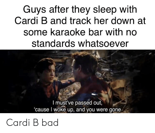 Karaoke Bar: Guys after they sleep with  Cardi B and track her down at  some karaoke bar with no  standards whatsoever  l must've passed out,  'cause I woke up, and you were gone Cardi B bad