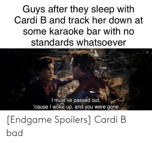 Karaoke Bar: Guys after they sleep with  Cardi B and track her down at  some karaoke bar with no  standards whatsoever  l must've passed out,  'cause I woke up, and you were gone [Endgame Spoilers] Cardi B bad
