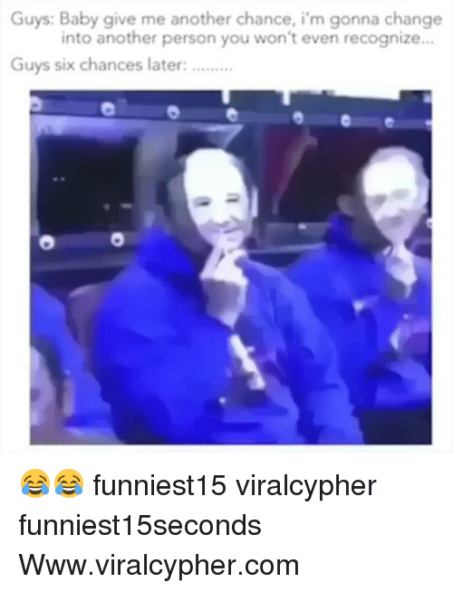 Funny, Change, and Baby: Guys: Baby give me another chance, i'm gonna change  into another person you won't even recognize..  Guys six chances later: 😂😂 funniest15 viralcypher funniest15seconds Www.viralcypher.com