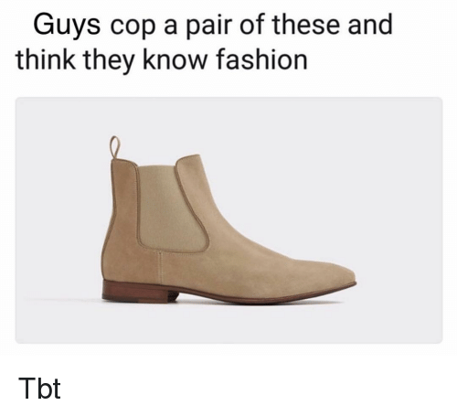 Fashion, Memes, and Tbt: Guys cop a pair of these and  think they know fashion Tbt