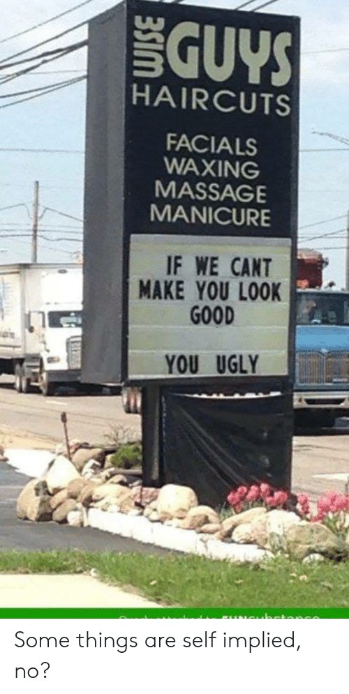 You Look Good: GUYS  HAIRCUTS  FACIALS  WAXING  MASSAGE  MANICURE  IF WE CANT  MAKE YOU LOOK  GOOD  YOU UGLY Some things are self implied, no?