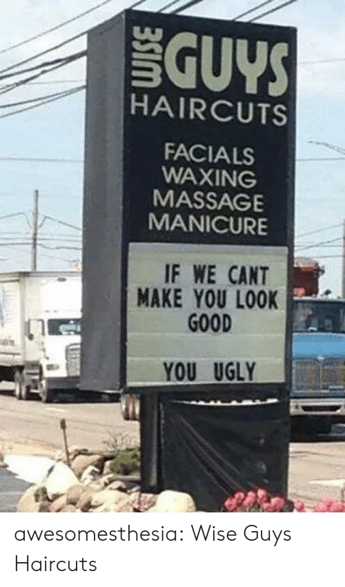 You Ugly: GUYS  HAIRCUTS  FACIALS  WAXING  MASSAGE  MANICURE  IF WE CANT  MAKE YOU LOOK  GOOD  YOU UGLY awesomesthesia:  Wise Guys Haircuts