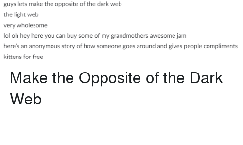 dark web: guys lets make the opposite of the dark web  the light web  very wholesome  lol oh hey here you can buy some of my grandmothers awesome jam  here's an anonymous story of how someone goes around and gives people compliments  kittens for free <p>Make the Opposite of the Dark Web</p>