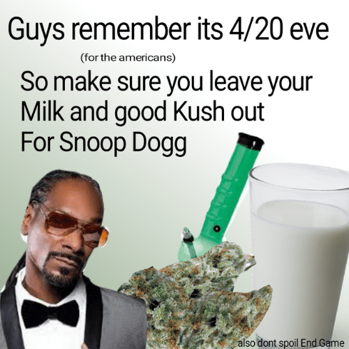 Memes, Game, and Good: Guys remember its 4/20 eve  (for the americans)  So make sure you leave your  Milk and good Kush out  For Shoop Dogg  also dont spoil End Game