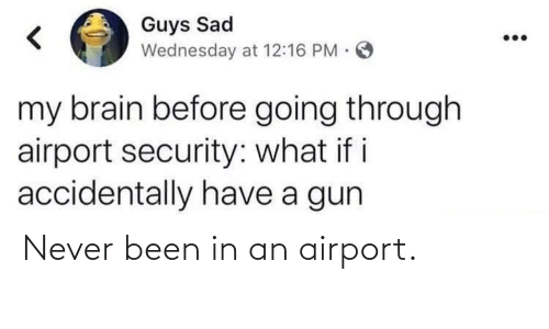 Going Through: Guys Sad  Wednesday at 12:16 PM.  my brain before going through  airport security: what if i  accidentally have a gun Never been in an airport.