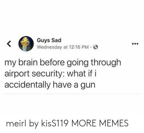 Going Through: Guys Sad  Wednesday at 12:16 PM O  my brain before going through  airport security: what if i  accidentally have a gun meirl by kisS119 MORE MEMES