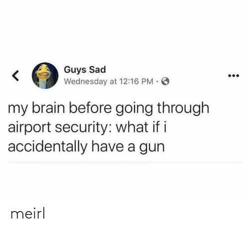 Going Through: Guys Sad  Wednesday at 12:16 PM O  my brain before going through  airport security: what if i  accidentally have a gun meirl