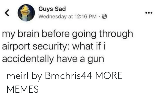Going Through: Guys Sad  Wednesday at 12:16 PM O  my brain before going through  airport security: what i i  accidentally have a gun meirl by Bmchris44 MORE MEMES