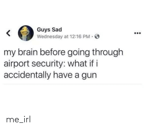 Going Through: Guys Sad  Wednesday at 12:16 PM O  my brain before going through  airport security: what if i  accidentally have a gun me_irl