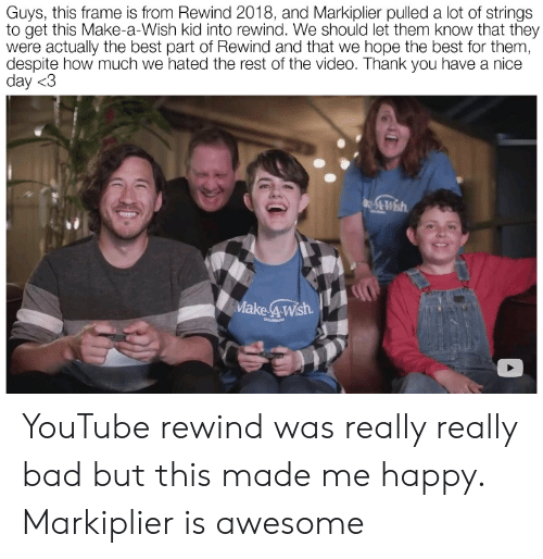 Bad, youtube.com, and Thank You: Guys, this frame is from Rewind 2018, and Markiplier pulled a lot of strings  to get this Make-a-Wish kid into rewind. We should let them know that they  were actually the best part of Rewind and that we hope the best for them,  despite how much we hated the rest of the video. Thank you have a nice  day <3  Make 4Wsh  COLORADO YouTube rewind was really really bad but this made me happy. Markiplier is awesome