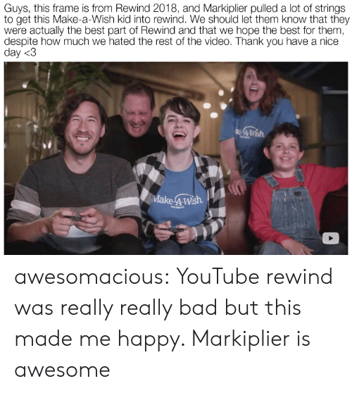 Bad, Tumblr, and youtube.com: Guys, this frame is from Rewind 2018, and Markiplier pulled a lot of strings  to get this Make-a-Wish kid into rewind. We should let them know that they  were actually the best part of Rewind and that we hope the best for them,  despite how much we hated the rest of the video. Thank you have a nice  day <3  Make 4Wsh  COLORADO awesomacious:  YouTube rewind was really really bad but this made me happy. Markiplier is awesome
