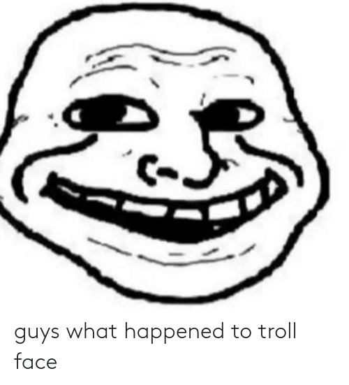 troll face: guys what happened to troll face