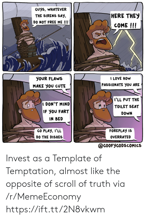 almost: GUys, WHATEVER  HERE THEY  THE SIRENS SAY  DO NOT FREE ME !!!  COME!!!  I LOVE HOW  PASSIONATE you ARE  yoUR FLAWS  MAKE yoU CUTE  I'LL PUT THE  TOILET SEAT  I DON'T MIND  IF YOU FART  DOWN  IN BED  GO PLAY, I'LL  FOREPLAY IS  DO THE DISHES  OVERRATED  @G0OFYGODSCOMICS Invest as a Template of Temptation, almost like the opposite of scroll of truth via /r/MemeEconomy https://ift.tt/2N8vkwm