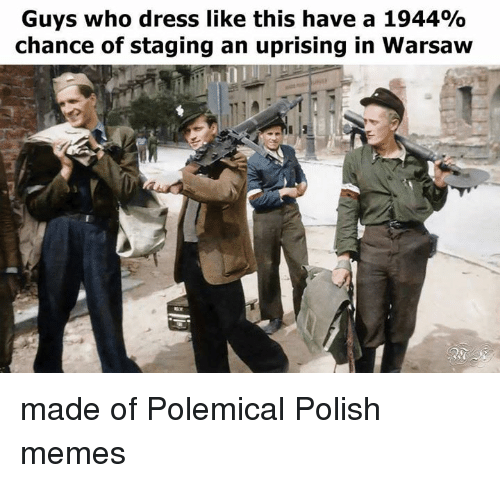 Polish Memes: Guys who dress like this have a 1944%  chance of staging an uprising in Warsaw made of Polemical Polish memes