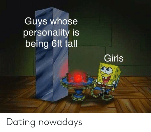 Dating, Girls, and SpongeBob: Guys whose  personality is  being 6ft tall  Girls Dating nowadays