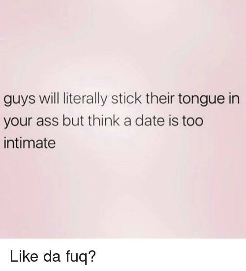Ass, Date, and Girl Memes: guys will literally stick their tongue in  your ass but think a date is too  intimate Like da fuq?