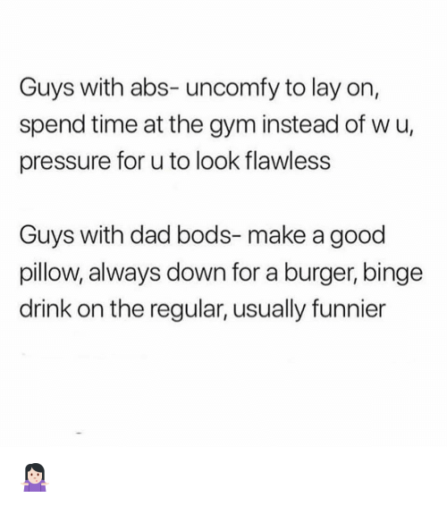 Dad, Gym, and Memes: Guys with abs- uncomfy to lay on,  spend time at the gym instead of wu,  pressure for u to look flawless  Guys with dad bods- make a good  pillow, always down for a burger, binge  drink on the regular, usually funnier 🤷🏻‍♀️