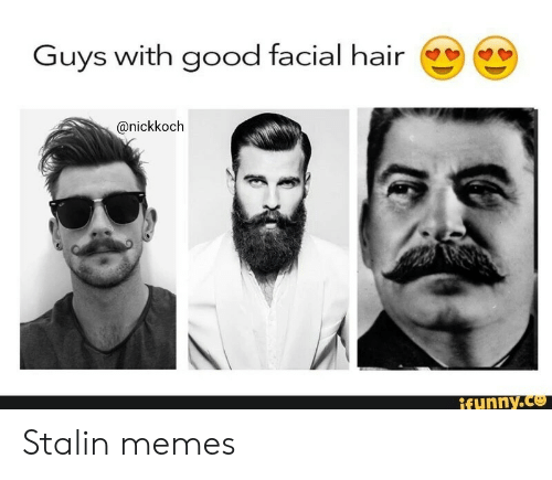 Facial: Guys with good facial hair  @nickkoch  if unny.co Stalin memes