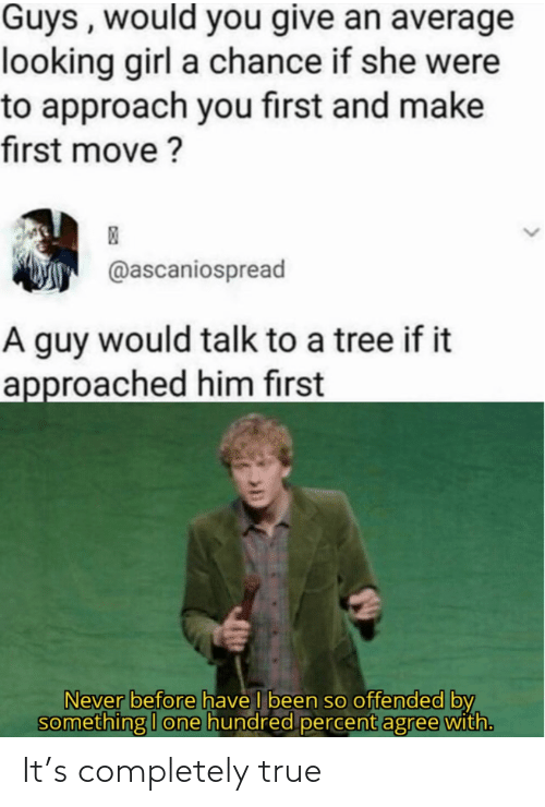 True, Girl, and Tree: Guys , would you give an average  looking girl a chance if she were  to approach you first and make  first move ?  @ascaniospread  A guy would talk to a tree if it  approached him first  Never before have I been so offended by  something I one hundred percent agree with. It's completely true