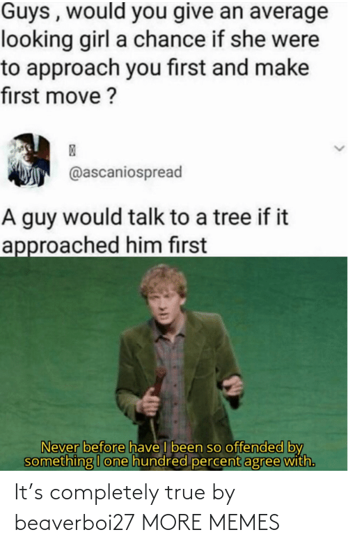 Percent: Guys , would you give an average  looking girl a chance if she were  to approach you first and make  first move ?  @ascaniospread  A guy would talk to a tree if it  approached him first  Never before have I been so offended by  something I one hundred percent agree with. It's completely true by beaverboi27 MORE MEMES