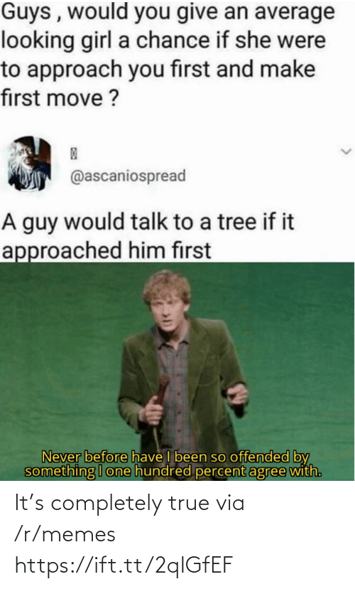 Percent: Guys , would you give an average  looking girl a chance if she were  to approach you first and make  first move ?  @ascaniospread  A guy would talk to a tree if it  approached him first  Never before have I been so offended by  something I one hundred percent agree with. It's completely true via /r/memes https://ift.tt/2qIGfEF