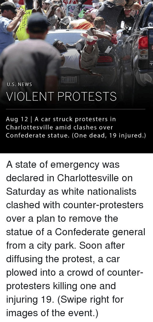 protestant: GVF 1III  U.S. NEWs  VIOLENT PROTESTS  Aug 12 | A car struck protesters in  Charlottesville amid clashes over  Confederate statue. (One dead, 19 injured.) A state of emergency was declared in Charlottesville on Saturday as white nationalists clashed with counter-protesters over a plan to remove the statue of a Confederate general from a city park. Soon after diffusing the protest, a car plowed into a crowd of counter-protesters killing one and injuring 19. (Swipe right for images of the event.)