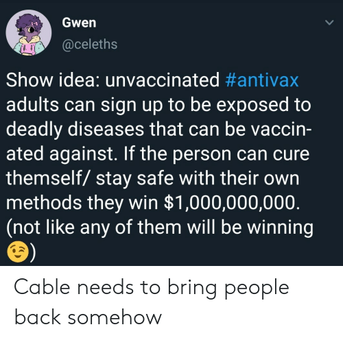 Back, Idea, and Cable: Gwen  @celeths  Show idea: unvaccinated #antivax  adults can sign up to be exposed to  deadly diseases that can be vaccin-  ated against. If the person can cure  themself/ stay safe with their own  methods they win $1,000,000,000  (not like any of them will be winning Cable needs to bring people back somehow