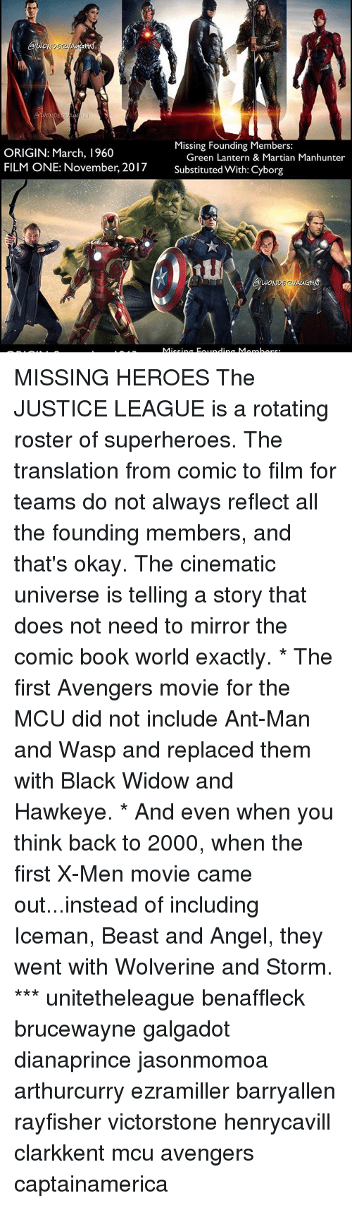 Memes, 🤖, and Mcu: Gwo  Missing Founding Members:  ORIGIN: March, 1960  Green Lantern & Martian Manhunter  FILM ONE: November, 2017  Substituted With: Cyborg  Mioping ind  Mom bore. MISSING HEROES The JUSTICE LEAGUE is a rotating roster of superheroes. The translation from comic to film for teams do not always reflect all the founding members, and that's okay. The cinematic universe is telling a story that does not need to mirror the comic book world exactly. * The first Avengers movie for the MCU did not include Ant-Man and Wasp and replaced them with Black Widow and Hawkeye. * And even when you think back to 2000, when the first X-Men movie came out...instead of including Iceman, Beast and Angel, they went with Wolverine and Storm. *** unitetheleague benaffleck brucewayne galgadot dianaprince jasonmomoa arthurcurry ezramiller barryallen rayfisher victorstone henrycavill clarkkent mcu avengers captainamerica