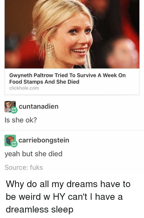 Being Weird, Memes, and Holes: Gwyneth Paltrow Tried To Survive A Week On  Food Stamps And She Died  click hole,com  9 cuntanadien  Is she ok?  carriebongstein  yeah but she died  Source: fuks Why do all my dreams have to be weird w HY can't I have a dreamless sleep