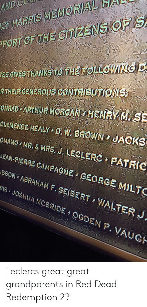 Abraham, Red Dead Redemption, and Red Dead: GY HARRIS MEMORAL  PORT OF THE GITIZENS OF S  AND  GIVES THANKS TO ITHE FOLLOWING D  RTHEIR GENEROLUS CONTRIBUTIONS  ONRAB ARTNUR MOFCAN HENRY M  CLEMENCE HEALY D. W. BROWN  SE  JACKS  OMANO , MR. S MRS. J. LECLERC FATRIC  JEAN-PIERRE ÇAMPAGNE GEORGE MILTC  18SON ABRAHAM F, SEJBERT WALTER J.  S JOSHUA MCBRIDE OGDENP. VAUGH Leclercs great great grandparents in Red Dead Redemption 2?