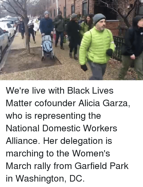 Black Live Matter: gy We're live with Black Lives Matter cofounder Alicia Garza, who is representing the National Domestic Workers Alliance. Her delegation is marching to the Women's March rally from Garfield Park in Washington, DC.