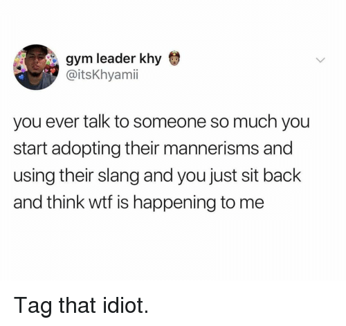 Gym, Memes, and Wtf: gym leader khy  @itsKhyami  you ever talk to someone so much you  start adopting their mannerisms and  using their slang and you just sit back  and think wtf is happening to me Tag that idiot.