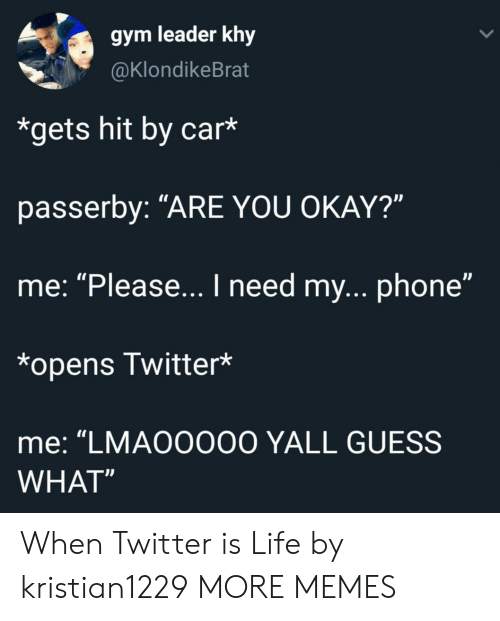 """You Okay: gym leader khy  @KlondikeBrat  *gets hit by car*  passerby: """"ARE YOU OKAY?""""  me: """"Please... I need my...phone""""  *opens Twitter*  me: """"LMA00000 YALL GUESS  WHAT"""" When Twitter is Life by kristian1229 MORE MEMES"""