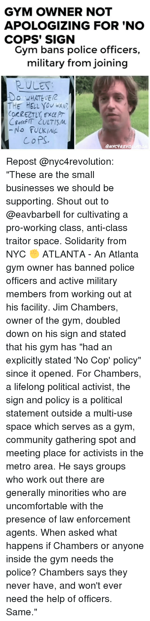 "Copping: GYM OWNER NOT  APOLOGIZING FOR 'NO  COPS' SIGN  Gym bans police officers  military from joining  RULES  O WHATEVE  THE HELL you wAN  ORRECT, EXCE PT  -No FUCKING  CoPS  eNYC't REVO Repost @nyc4revolution: ""These are the small businesses we should be supporting. Shout out to @eavbarbell for cultivating a pro-working class, anti-class traitor space. Solidarity from NYC ✊ ATLANTA - An Atlanta gym owner has banned police officers and active military members from working out at his facility. Jim Chambers, owner of the gym, doubled down on his sign and stated that his gym has ""had an explicitly stated 'No Cop' policy"" since it opened. For Chambers, a lifelong political activist, the sign and policy is a political statement outside a multi-use space which serves as a gym, community gathering spot and meeting place for activists in the metro area. He says groups who work out there are generally minorities who are uncomfortable with the presence of law enforcement agents. When asked what happens if Chambers or anyone inside the gym needs the police? Chambers says they never have, and won't ever need the help of officers. Same."""