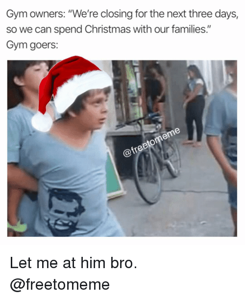 """Christmas, Gym, and Next: Gym owners: """"We're closing for the next three days,  so we can spend Christmas with our families.""""  Gym goers: Let me at him bro. @freetomeme"""