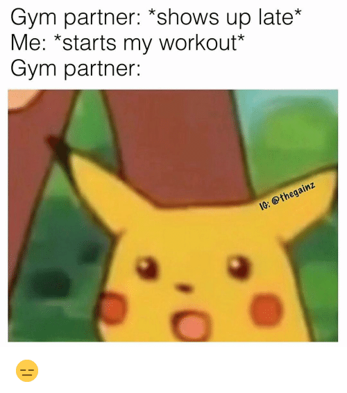 "Gym, Memes, and 🤖: Gym partner: *shows up late*  Me: *starts my workout""  Gym partner:  IG: @thegainz 😑"