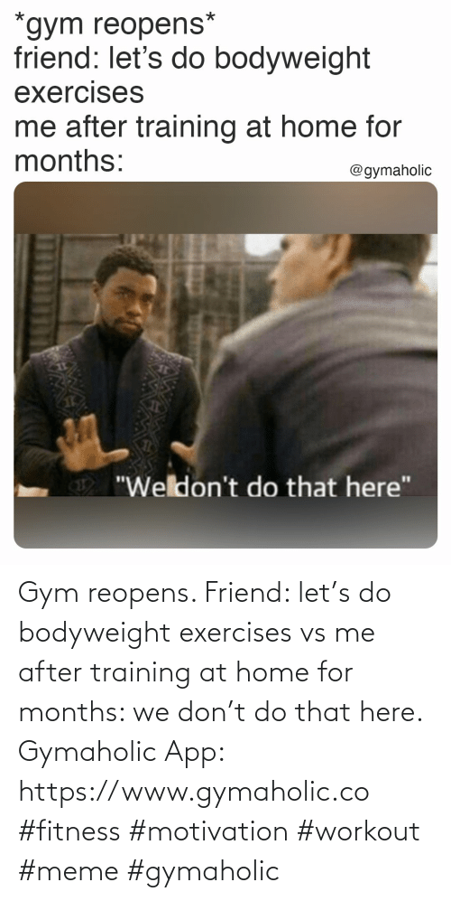 training: Gym reopens.  Friend: let's do bodyweight exercises vs me after training at home for months: we don't do that here.  Gymaholic App: https://www.gymaholic.co  #fitness #motivation #workout #meme #gymaholic