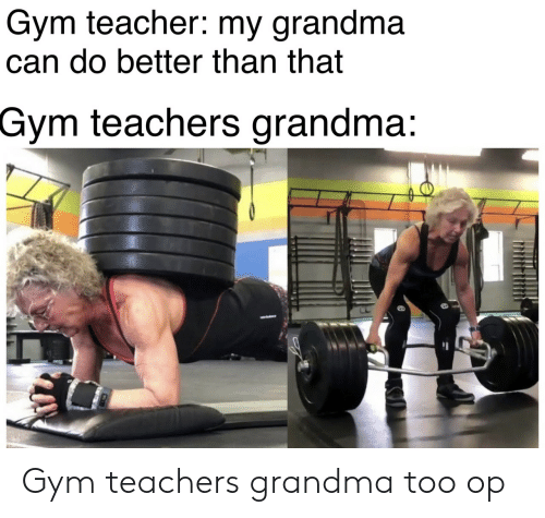 Grandma, Gym, and Teacher: Gym teacher: my grandma  can do better than that  Gym teachers grandma: Gym teachers grandma too op