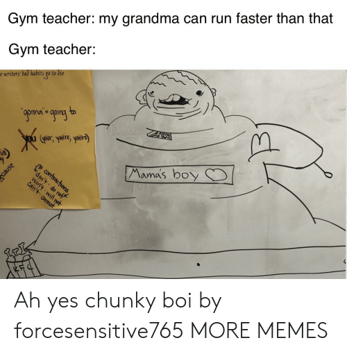 Gym: Gym teacher: my grandma can run faster than that  Gym teacher:  e writers bad habits go to die  9ponan going to  Goors yre, yoers)  Mama's boy  p contracthons,  don't do not  Won't will not  can't annot Ah yes chunky boi by forcesensitive765 MORE MEMES