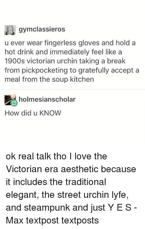 Love, Memes, and Aesthetic: gymclassieros  u ever wear fingerless gloves and hold a  hot drink and immediately feel like a  1900s victorian urchin taking a break  from pickpocketing to gratefully accept a  meal from the soup kitchen  holmesianscholar  How did u KNOW ok real talk tho I love the Victorian era aesthetic because it includes the traditional elegant, the street urchin lyfe, and steampunk and just Y E S - Max textpost textposts