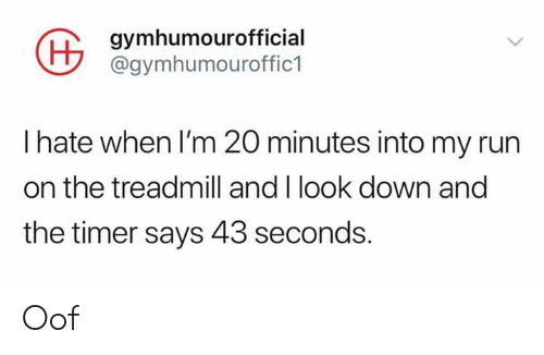 Treadmill: gymhumourofficial  @gymhumouroffic1  I hate when I'm 20 minutes into my run  on the treadmill and I look down and  the timer says 43 seconds. Oof