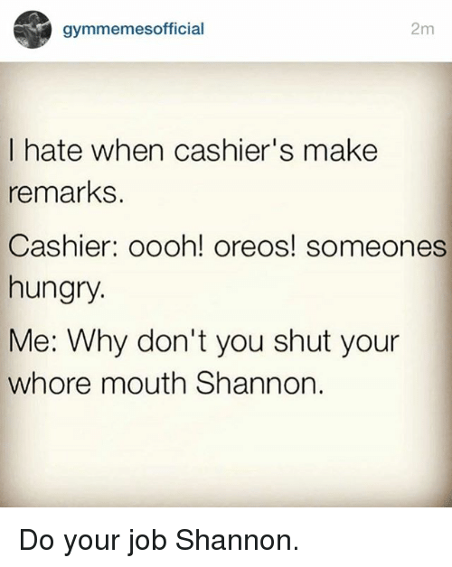 Shut Your Whore Mouth: gymmemes official  2m  I hate when cashier's make  remarks  Cashier: oooh! oreos! someones  hungry.  Me: Why don't you shut your  whore mouth Shannon Do your job Shannon.